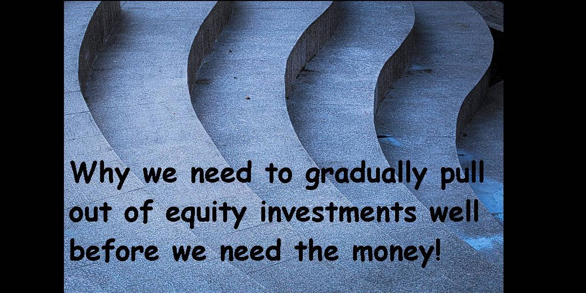Pull out of equity - Why we need to gradually pull out of equity investments well before we need the money!