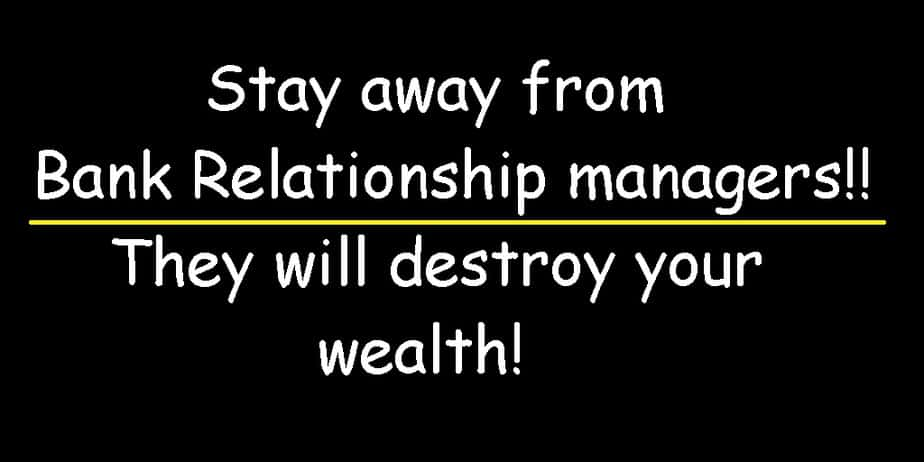 Bank Relationship Managers (RM) Destroy Wealth! Stay away from them!
